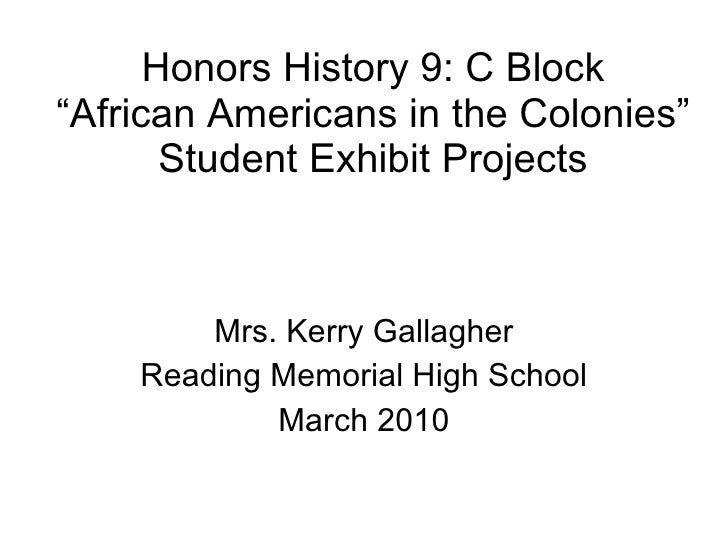 """Honors History 9: C Block """"African Americans in the Colonies"""" Student Exhibit Projects Mrs. Kerry Gallagher Reading Memori..."""