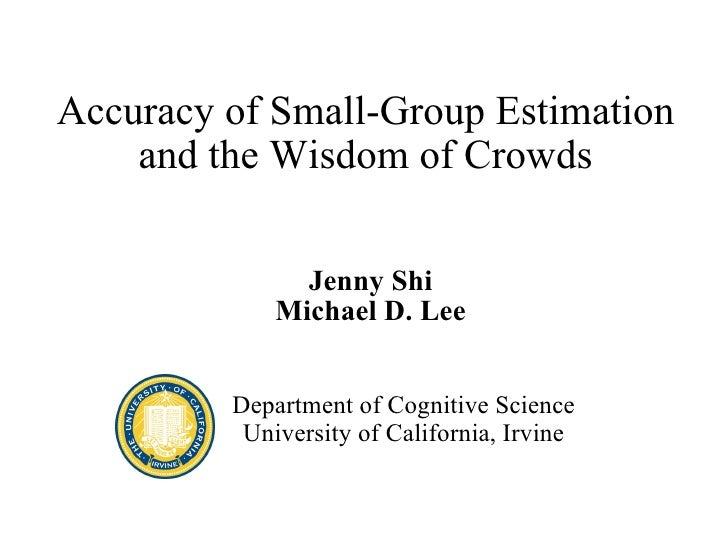 Accuracy of Small-Group Estimation and the Wisdom of Crowds Jenny Shi Michael D. Lee Department of Cognitive Science Unive...