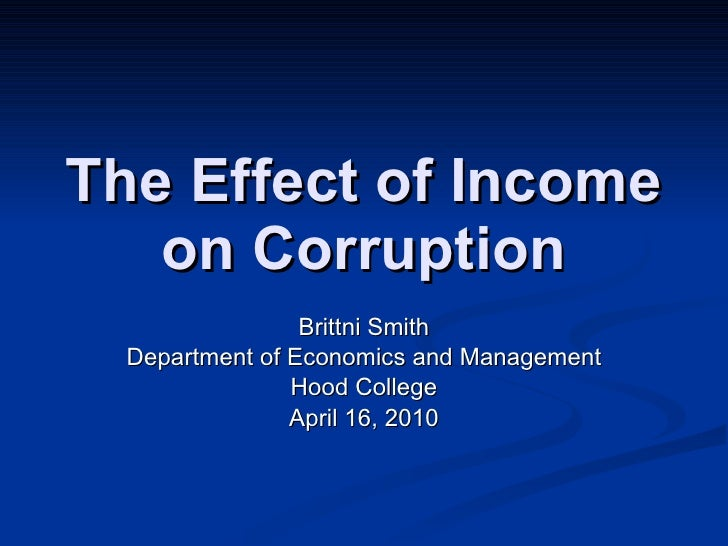 The Effect of Income on Corruption Brittni Smith Department of Economics and Management Hood College April 16, 2010