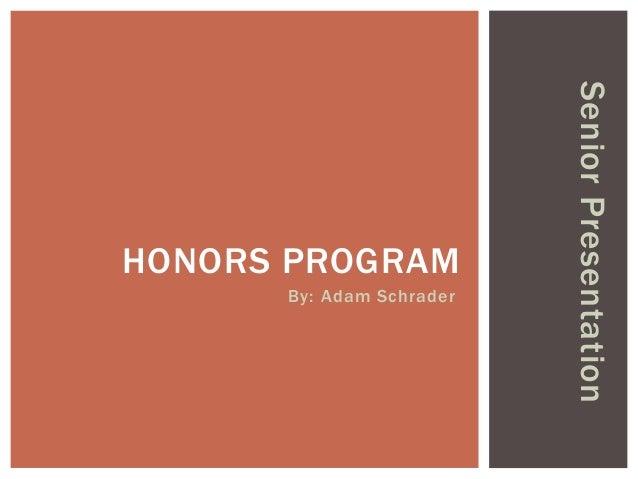 By: Adam Schrader  Senior Presentation  HONORS PROGRAM