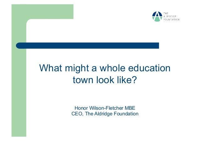 What might a whole education      town look like?       Honor Wilson-Fletcher MBE      CEO, The Aldridge Foundation