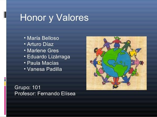Honor y Valores • María Belloso • Arturo Díaz • Marlene Gres • Eduardo Lizárraga • Paula Macías • Vanesa Padilla Grupo: 10...