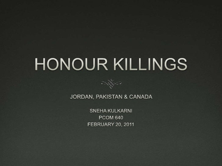 HONOUR KILLINGS <br />JORDAN, PAKISTAN & CANADA <br />SNEHA KULKARNI <br />PCOM 640 <br />FEBRUARY 20, 2011 <br />