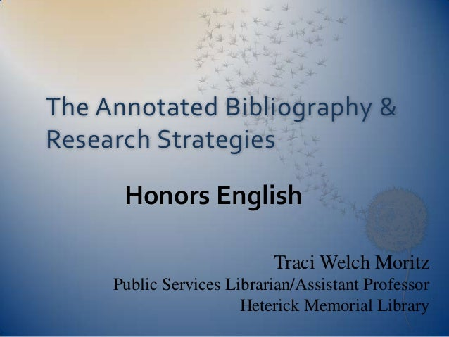 The Annotated Bibliography & Research Strategies<br />Honors English<br />Traci Welch Moritz<br />Public Services Libraria...