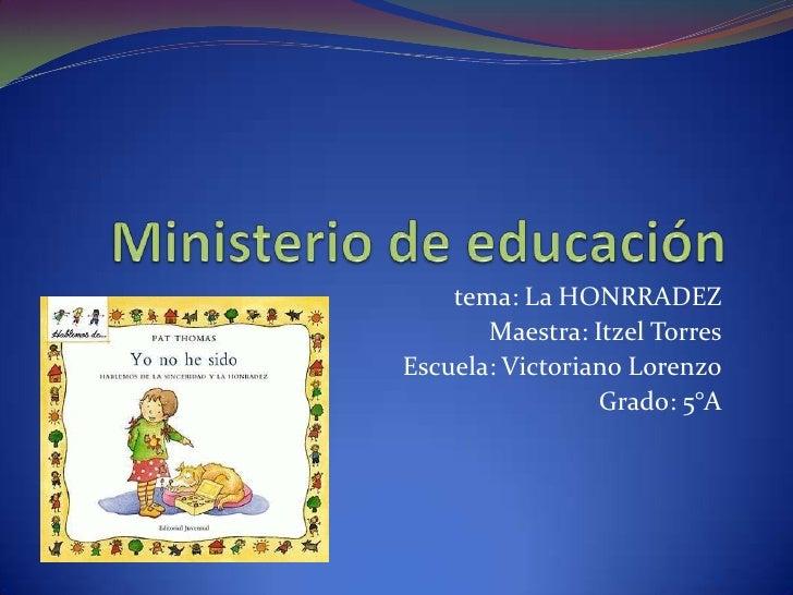 Ministerio de educación<br />tema: La HONRRADEZ<br />Maestra: Itzel Torres<br />Escuela: Victoriano Lorenzo<br />Grado: 5°...