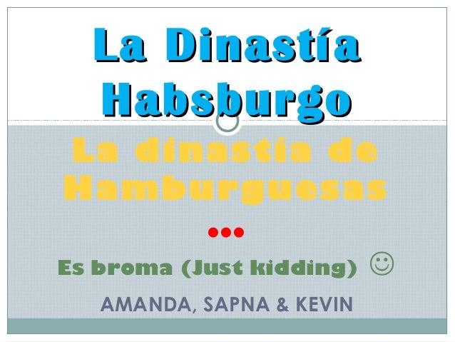 La Dinastía  Habsburgo La dinastía deHamburguesas           ...Es broma (Just kidding)    AMANDA, SAPNA & KEVIN