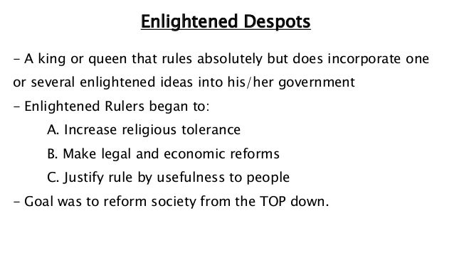 Enlightened Despots - A king or queen that rules absolutely but does incorporate one or several enlightened ideas into his...