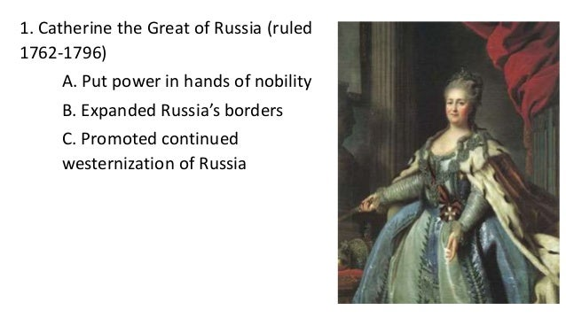 1. Catherine the Great of Russia (ruled 1762-1796) A. Put power in hands of nobility B. Expanded Russia's borders C. Promo...