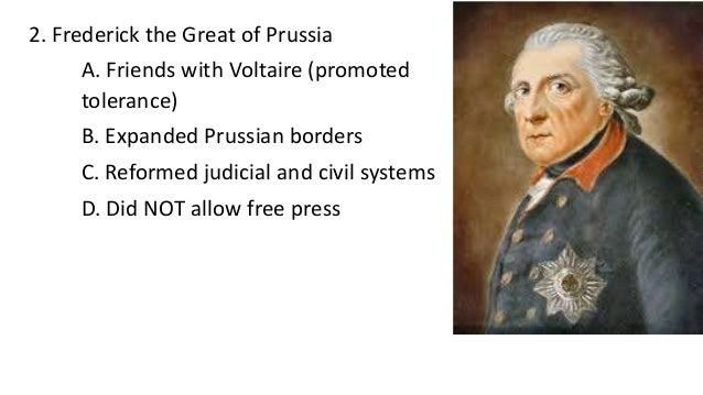 2. Frederick the Great of Prussia A. Friends with Voltaire (promoted tolerance) B. Expanded Prussian borders C. Reformed j...