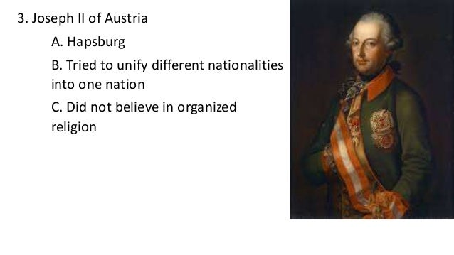 3. Joseph II of Austria A. Hapsburg B. Tried to unify different nationalities into one nation C. Did not believe in organi...