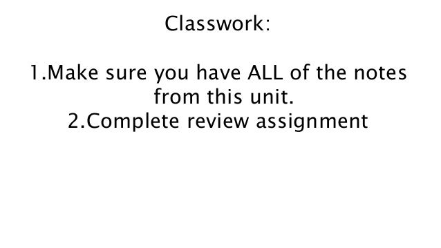 Classwork: 1.Make sure you have ALL of the notes from this unit. 2.Complete review assignment