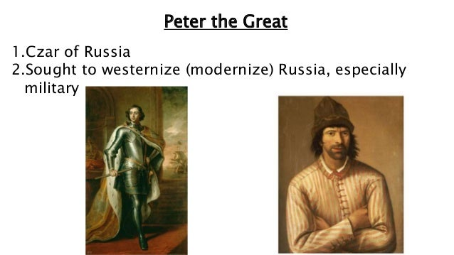 Peter the Great 1.Czar of Russia 2.Sought to westernize (modernize) Russia, especially military