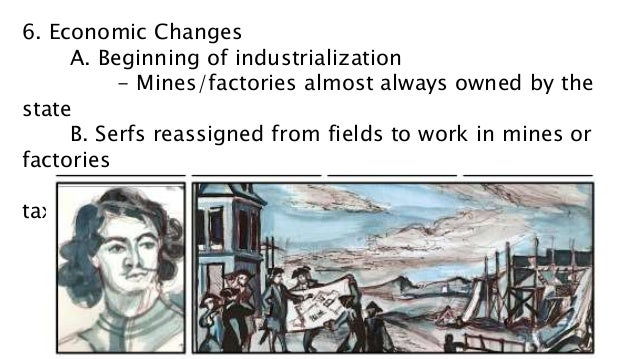 6. Economic Changes A. Beginning of industrialization - Mines/factories almost always owned by the state B. Serfs reassign...