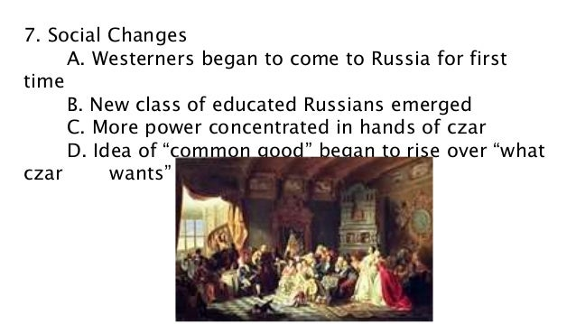 7. Social Changes A. Westerners began to come to Russia for first time B. New class of educated Russians emerged C. More p...