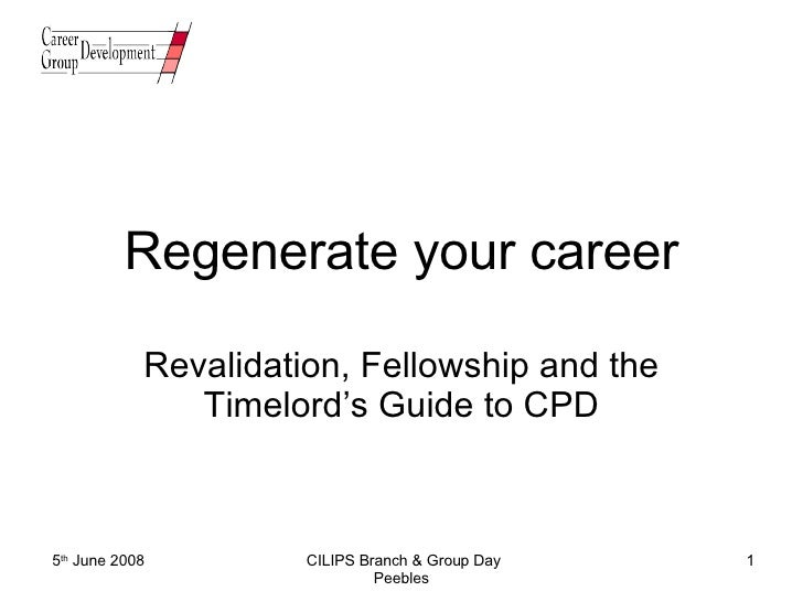 Regenerate your career Revalidation, Fellowship and the Timelord's Guide to CPD