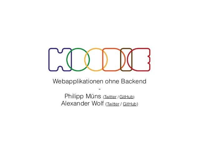 Webapplikationen ohne Backend - Philipp Müns (Twitter / GitHub) Alexander Wolf (Twitter / GitHub)