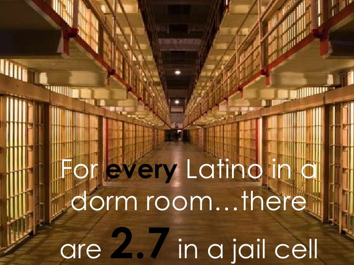 For every Latino in a dorm room…thereare   2.7 in a jail cell