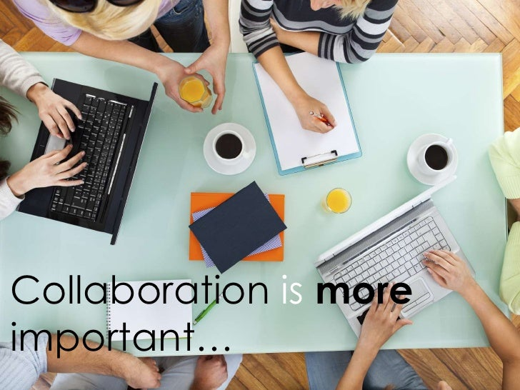 Collaboration is moreimportant…