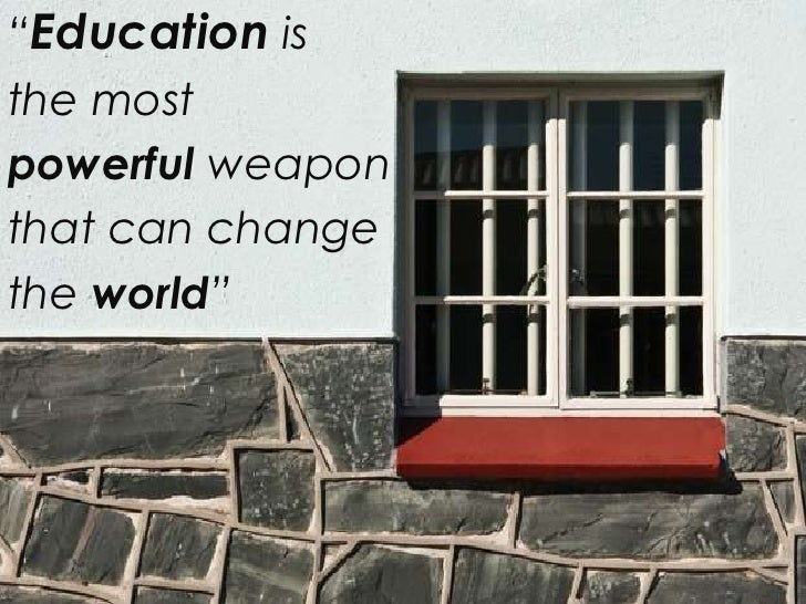 """""""Education isthe mostpowerful weaponthat can changethe world"""""""