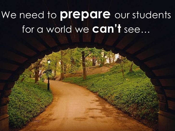 We need to prepare our students   for a world we can't see…