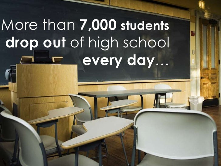 More than 7,000 studentsdrop out of high school           every day…