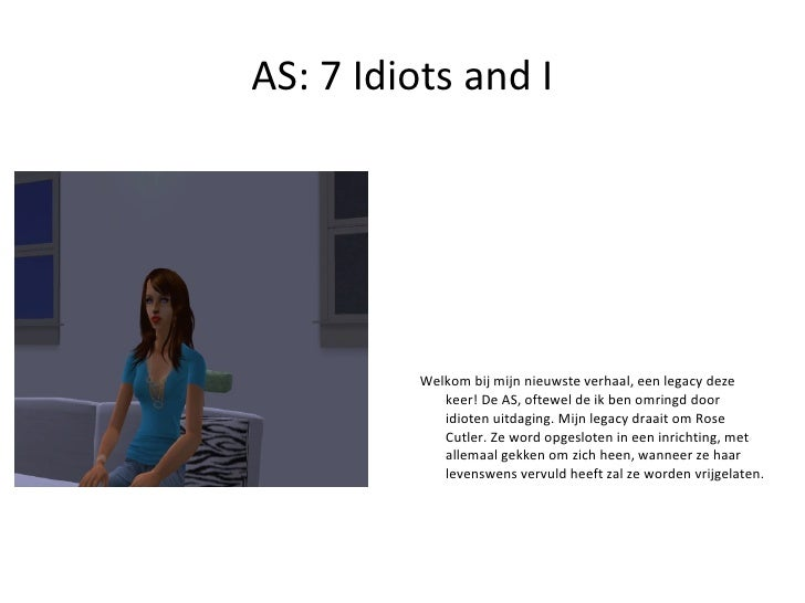 AS: 7 Idiots and I <ul>Welkom bij mijn nieuwste verhaal, een legacy deze keer! De AS, oftewel de ik ben omringd door idiot...