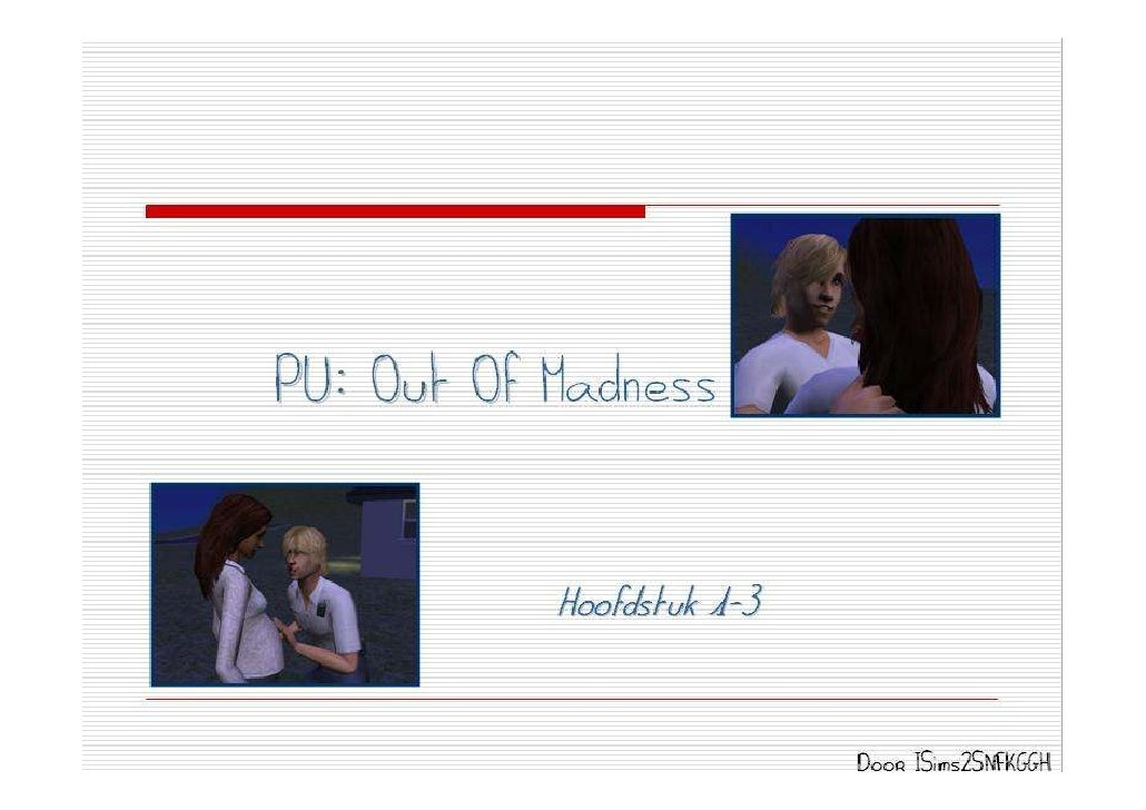 PU: Out Of Madness              Hoofdstuk 1-3                              Door ISims2SNFKGGH