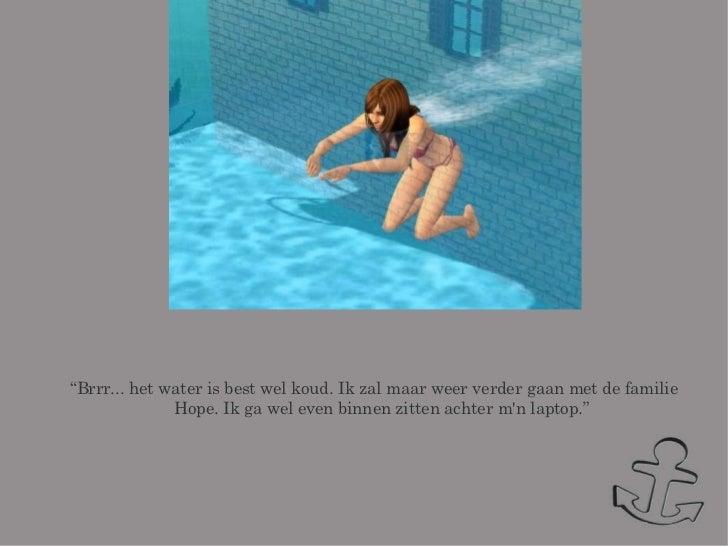 """<ul><ul><li>"""" Brrr... het water is best wel koud. Ik zal maar weer verder gaan met de familie Hope. Ik ga wel even binnen ..."""