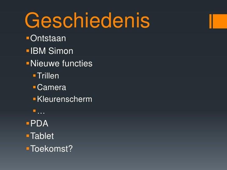 Geschiedenis<br />Ontstaan<br />IBM Simon<br />Nieuwe functies<br />Trillen<br />Camera<br />Kleurenscherm<br />…<br />PDA...