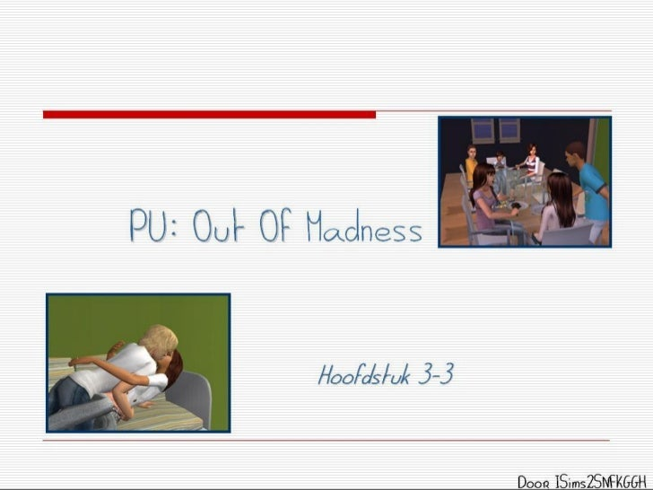PU: Out Of Madness           Hoofdstuk 3-3                           Door ISims2SNFKGGH