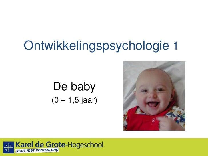 Ontwikkelingspsychologie 1<br />De baby<br />(0 – 1,5 jaar)<br />