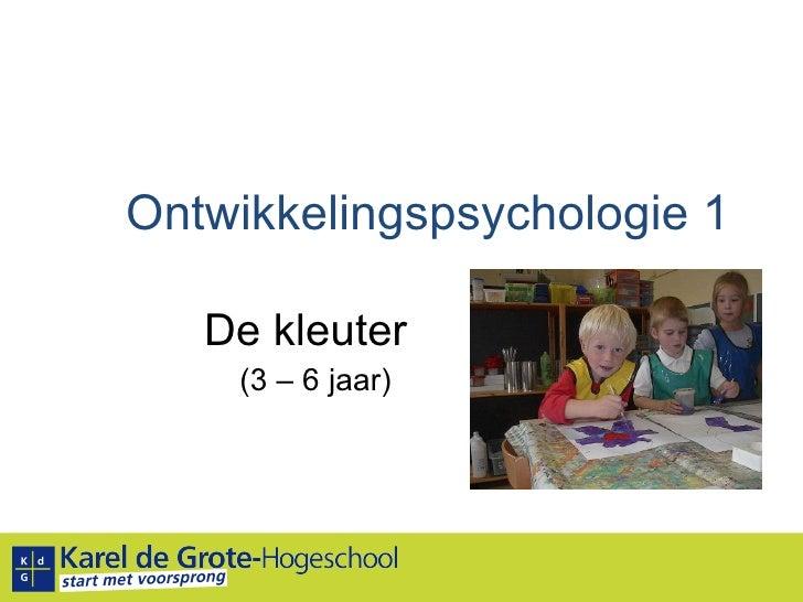 Ontwikkelingspsychologie 1 De kleuter (3 – 6 jaar)