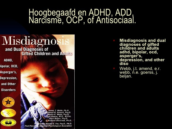 Hoogbegaafd en ADHD, ADD, Narcisme, OCP, of Antisociaal. <ul><li>Misdiagnosis and dual diagnoses of gifted children and ad...