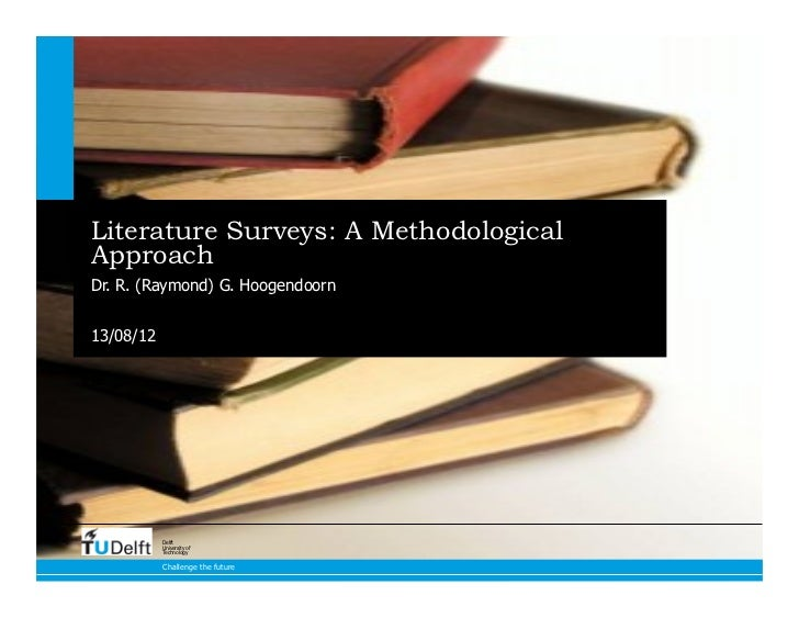 Literature Surveys: A MethodologicalApproachDr. R. (Raymond) G. Hoogendoorn13/08/12           Delft           University o...