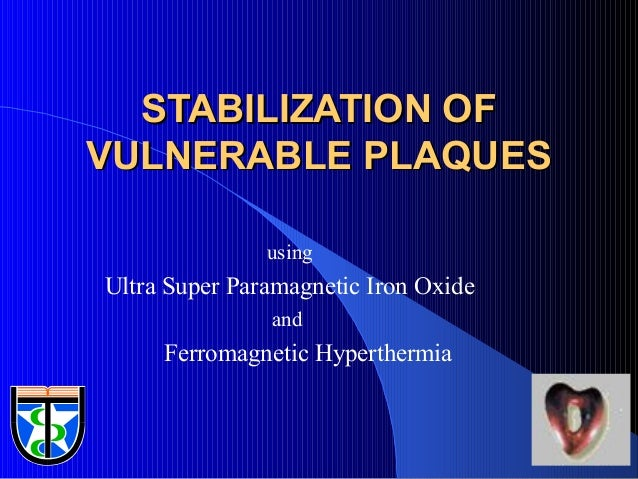 1 STABILIZATION OFSTABILIZATION OF VULNERABLE PLAQUESVULNERABLE PLAQUES using Ultra Super Paramagnetic Iron Oxide and Ferr...