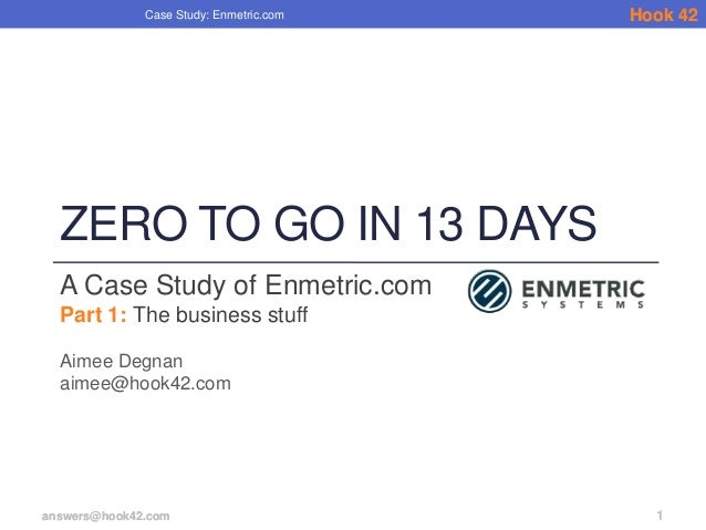 Case Study: Enmetric.com   Hook 42  ZERO TO GO IN 13 DAYS  A Case Study of Enmetric.com  Part 1: The business stuff  Aimee...