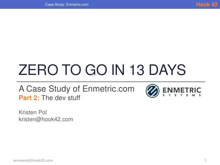 Case Study: Enmetric.com   Hook 42  ZERO TO GO IN 13 DAYS  A Case Study of Enmetric.com  Part 2: The dev stuff  Kristen Po...