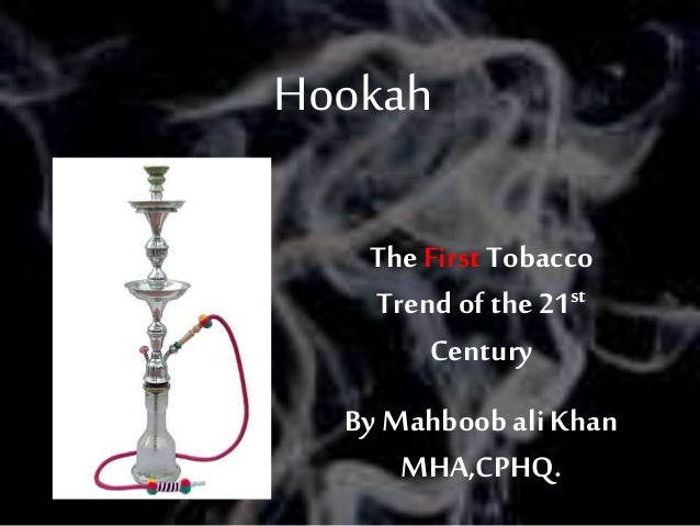 Hookah The First Tobacco Trend of the 21st Century By Mahboob ali Khan MHA,CPHQ. Pic