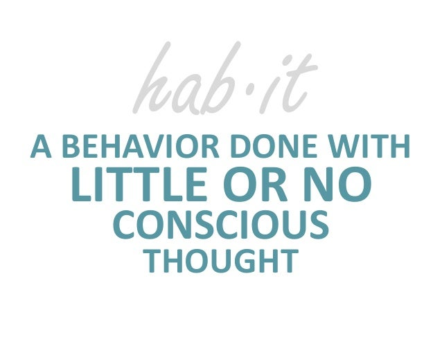 hab·it  A BEHAVIOR DONE WITH  LITTLE OR NO  CONSCIOUS  THOUGHT