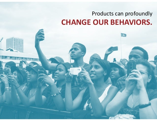 Products can profoundly   CHANGE OUR BEHAVIORS.