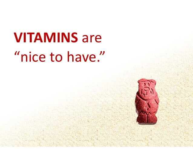 """VITAMINS are   """"nice to have."""""""