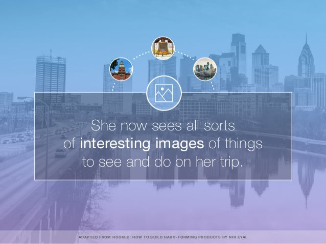 She now sees all sorts of interesting images of things to see and do on her trip. ADAPTED FROM HOOKED: HOW TO BUILD HABIT-...