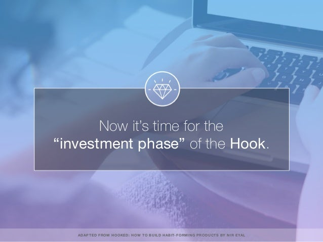 """Now it's time for the """"investment phase"""" of the Hook. ADAPTED FROM HOOKED: HOW TO BUILD HABIT-FORMING PRODUCTS BY NIR EYAL"""