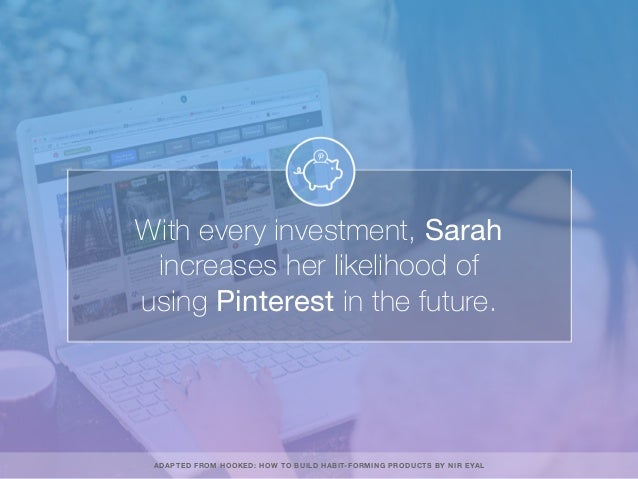 With every investment, Sarah increases her likelihood of using Pinterest in the future. ADAPTED FROM HOOKED: HOW TO BUILD ...