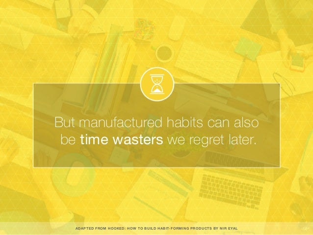 But manufactured habits can also be time wasters we regret later. ADAPTED FROM HOOKED: HOW TO BUILD HABIT-FORMING PRODUCTS...