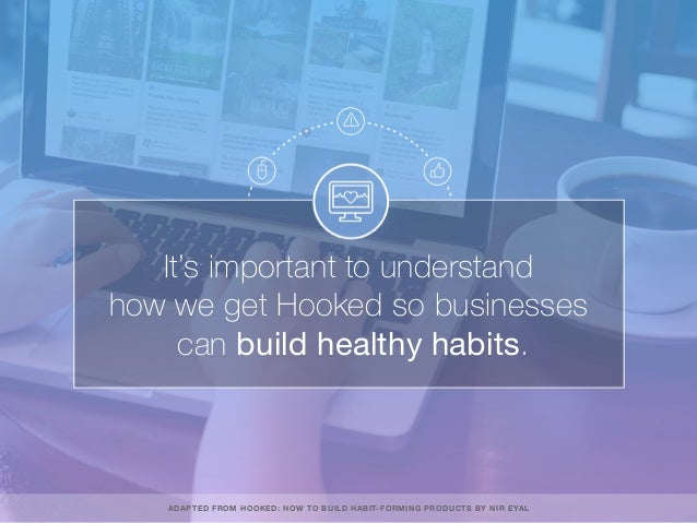 It's important to understand how we get Hooked so businesses can build healthy habits. ADAPTED FROM HOOKED: HOW TO BUILD H...