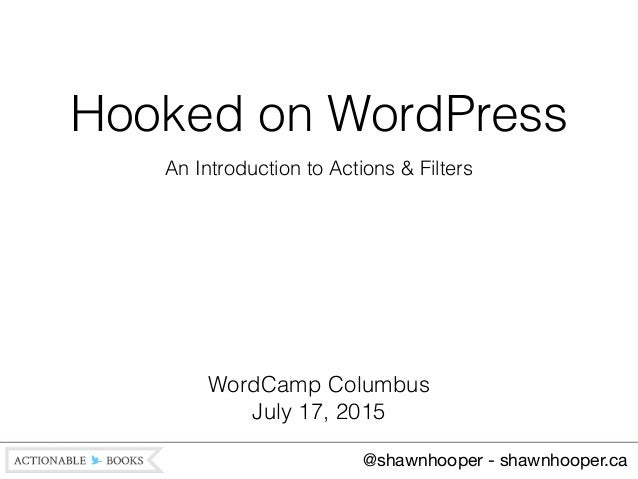 Hooked on WordPress An Introduction to Actions & Filters @shawnhooper - shawnhooper.ca WordCamp Columbus July 17, 2015