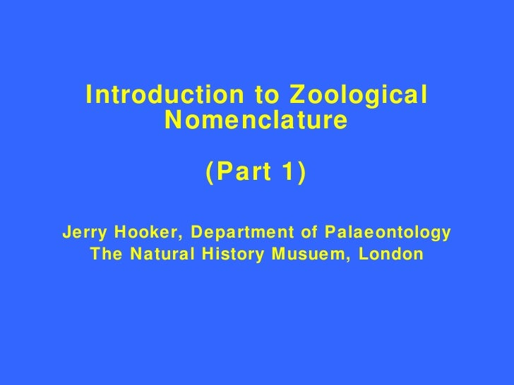 Introduction to Zoological Nomenclature (Part 1) <ul><li>Jerry Hooker, Department of Palaeontology </li></ul><ul><li>The N...
