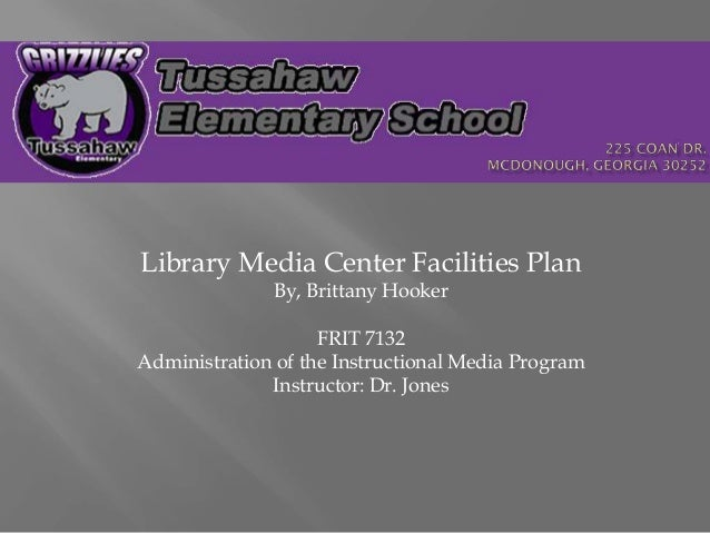 Library Media Center Facilities Plan By, Brittany Hooker FRIT 7132 Administration of the Instructional Media Program Instr...
