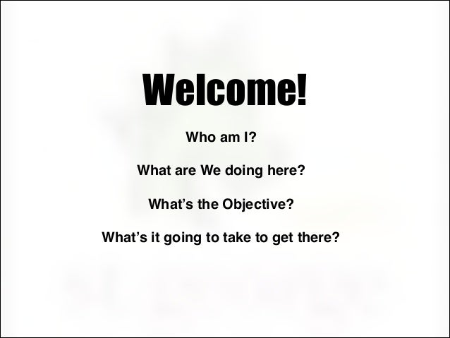 Welcome! !  Who am I?! !  What are We doing here?! !  What's the Objective?! !  What's it going to take to get there?!